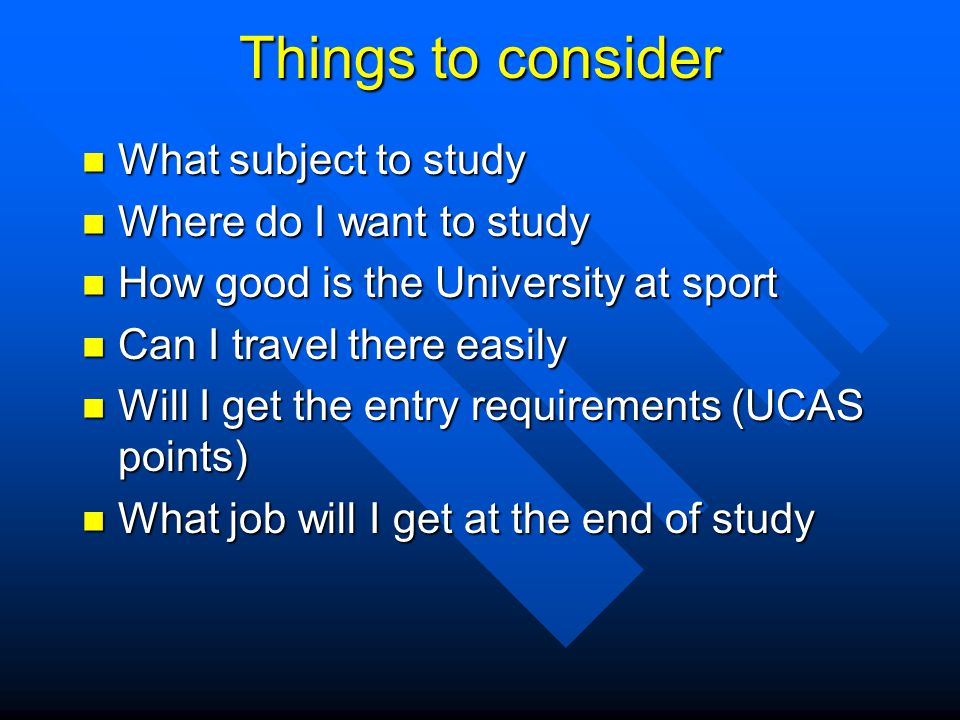 Things to consider What subject to study What subject to study Where do I want to study Where do I want to study How good is the University at sport How good is the University at sport Can I travel there easily Can I travel there easily Will I get the entry requirements (UCAS points) Will I get the entry requirements (UCAS points) What job will I get at the end of study What job will I get at the end of study