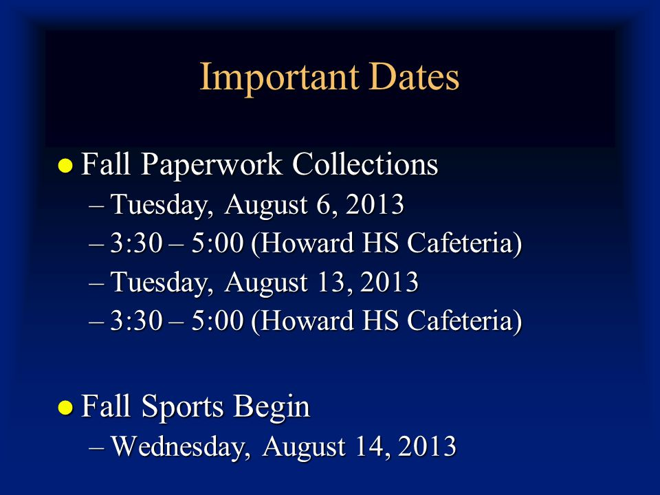 Important Dates Fall Paperwork Collections Fall Paperwork Collections –Tuesday, August 6, 2013 –3:30 – 5:00 (Howard HS Cafeteria) –Tuesday, August 13, 2013 –3:30 – 5:00 (Howard HS Cafeteria) Fall Sports Begin Fall Sports Begin –Wednesday, August 14, 2013