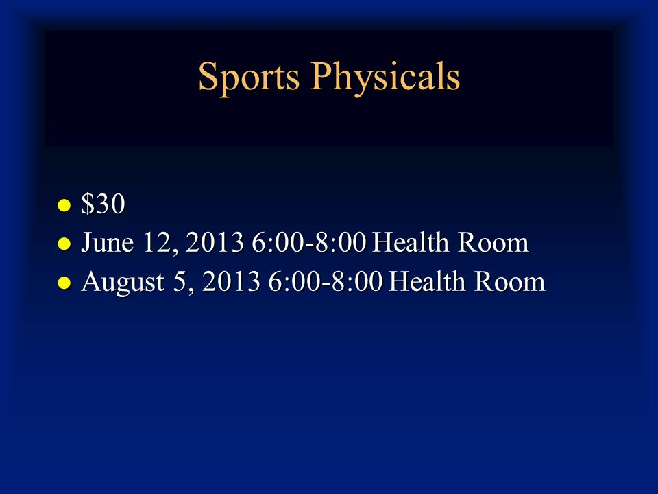 Sports Physicals $30 $30 June 12, 2013 6:00-8:00 Health Room June 12, 2013 6:00-8:00 Health Room August 5, 2013 6:00-8:00 Health Room August 5, 2013 6:00-8:00 Health Room