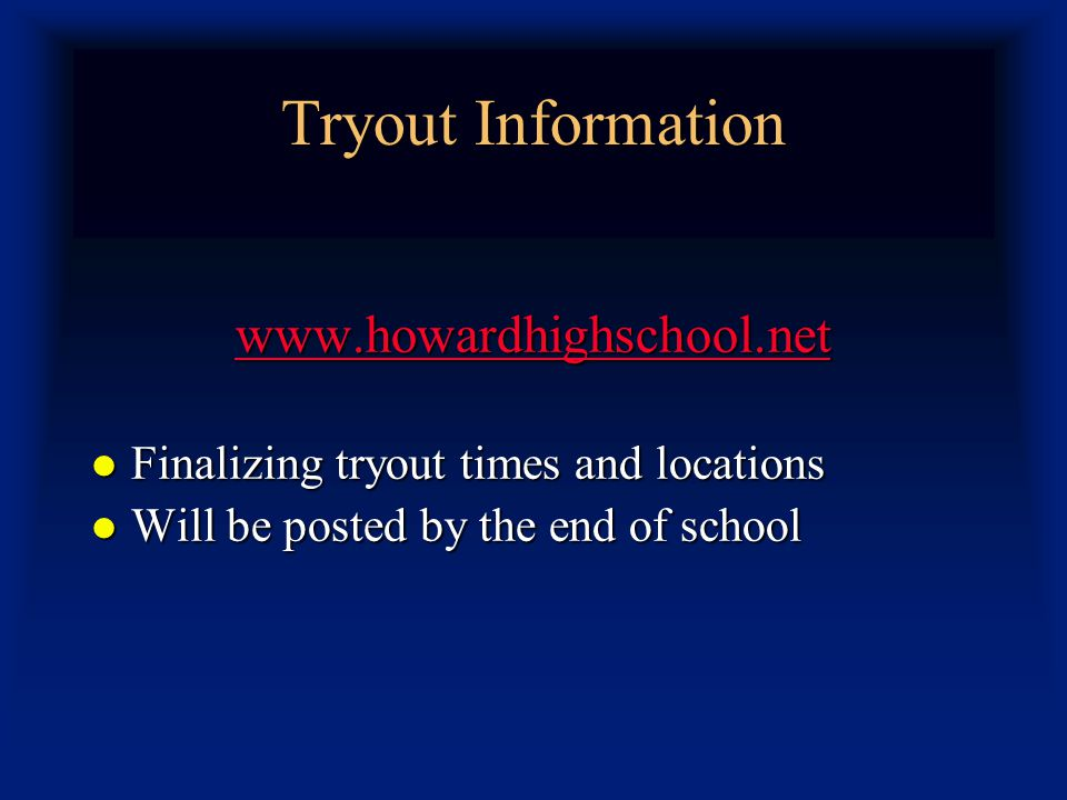 Tryout Information www.howardhighschool.net Finalizing tryout times and locations Finalizing tryout times and locations Will be posted by the end of school Will be posted by the end of school