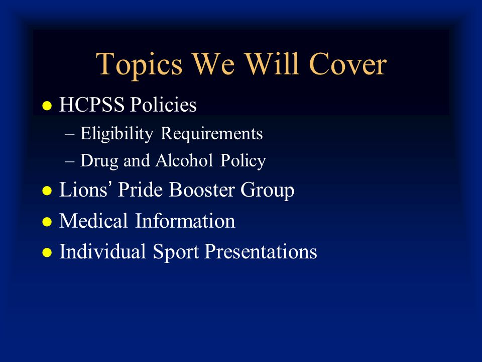Topics We Will Cover HCPSS Policies –Eligibility Requirements –Drug and Alcohol Policy Lions Pride Booster Group Medical Information Individual Sport Presentations