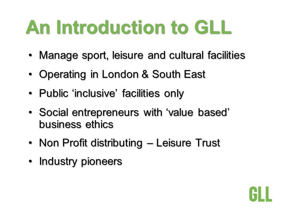 An Introduction to GLL Manage sport, leisure and cultural facilitiesManage sport, leisure and cultural facilities Operating in London & South EastOperating in London & South East Public inclusive facilities onlyPublic inclusive facilities only Social entrepreneurs with value based business ethicsSocial entrepreneurs with value based business ethics Non Profit distributing – Leisure TrustNon Profit distributing – Leisure Trust Industry pioneersIndustry pioneers