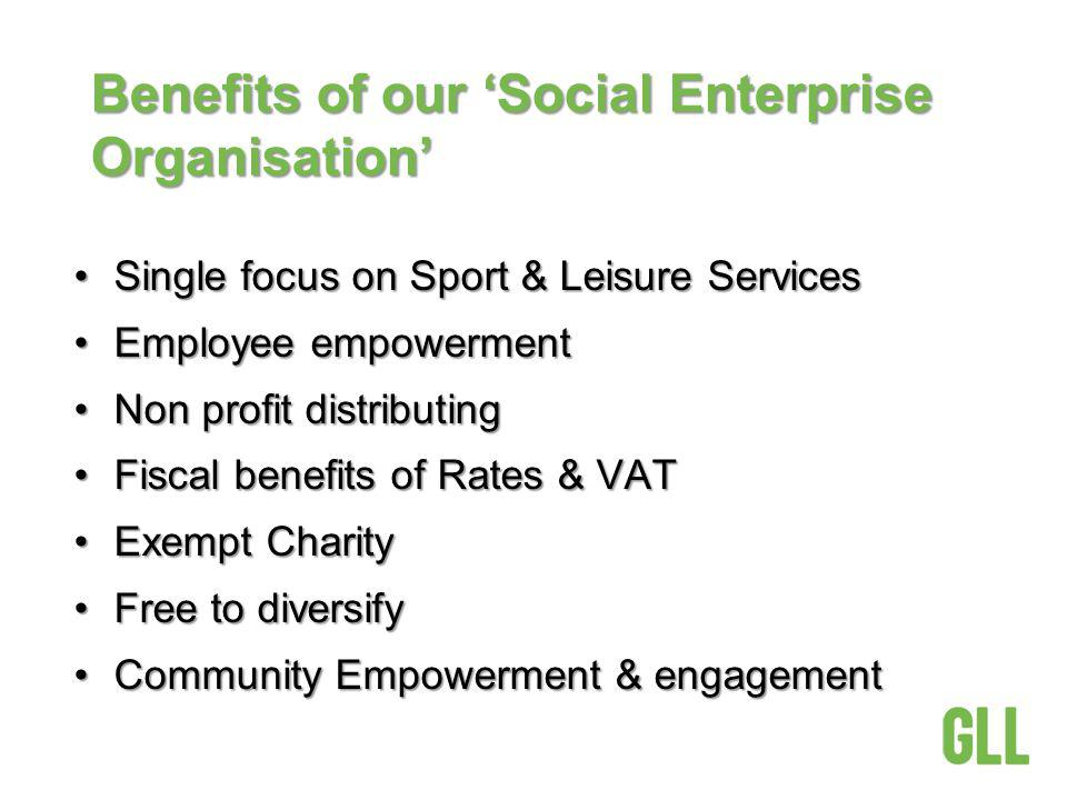 Benefits of our Social Enterprise Organisation Single focus on Sport & Leisure ServicesSingle focus on Sport & Leisure Services Employee empowermentEmployee empowerment Non profit distributingNon profit distributing Fiscal benefits of Rates & VATFiscal benefits of Rates & VAT Exempt CharityExempt Charity Free to diversifyFree to diversify Community Empowerment & engagementCommunity Empowerment & engagement