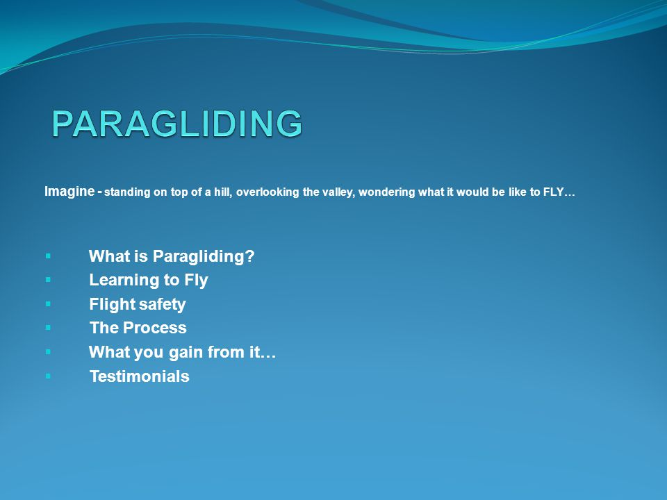 Imagine - standing on top of a hill, overlooking the valley, wondering what it would be like to FLY… What is Paragliding.