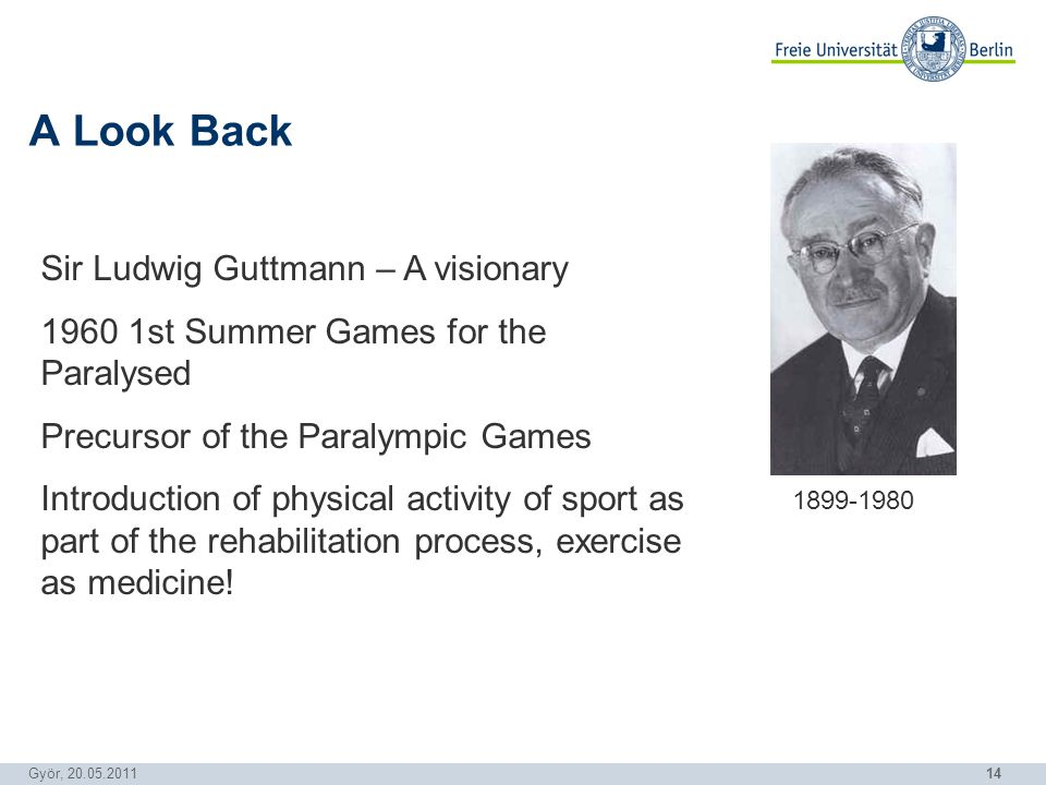 14 Györ, 20.05.2011 A Look Back Sir Ludwig Guttmann – A visionary 1960 1st Summer Games for the Paralysed Precursor of the Paralympic Games Introduction of physical activity of sport as part of the rehabilitation process, exercise as medicine.