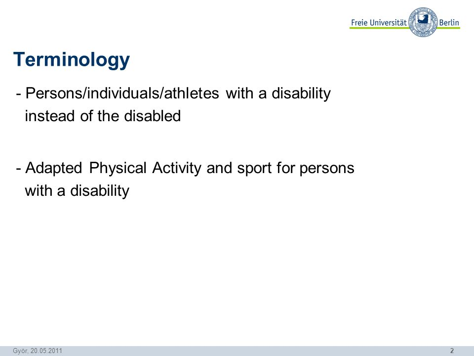 2 Györ, 20.05.2011 - Persons/individuals/athletes with a disability instead of the disabled - Adapted Physical Activity and sport for persons with a disability Terminology