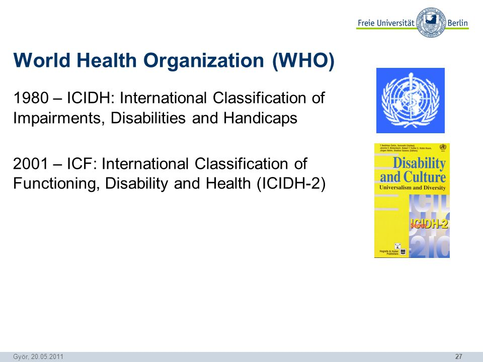 27 Györ, 20.05.2011 1980 – ICIDH: International Classification of Impairments, Disabilities and Handicaps 2001 – ICF: International Classification of Functioning, Disability and Health (ICIDH-2) World Health Organization (WHO)