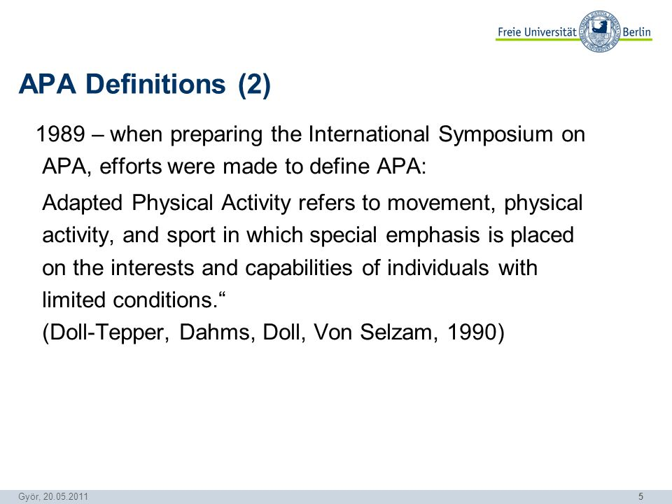 5 Györ, 20.05.2011 1989 – when preparing the International Symposium on APA, efforts were made to define APA: Adapted Physical Activity refers to movement, physical activity, and sport in which special emphasis is placed on the interests and capabilities of individuals with limited conditions.