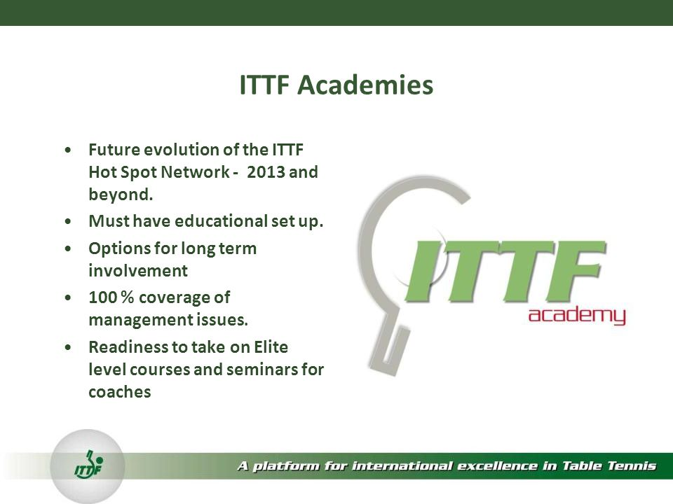 ITTF Academies Future evolution of the ITTF Hot Spot Network - 2013 and beyond.