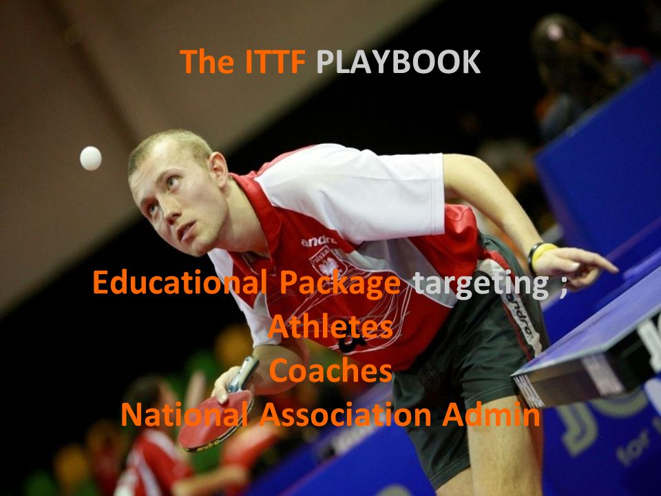 The ITTF PLAYBOOK Educational Package targeting ; Athletes Coaches National Association Admin