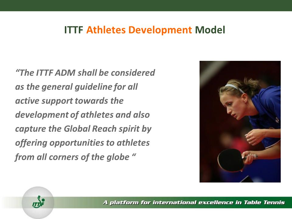 ITTF Athletes Development Model The ITTF ADM shall be considered as the general guideline for all active support towards the development of athletes and also capture the Global Reach spirit by offering opportunities to athletes from all corners of the globe