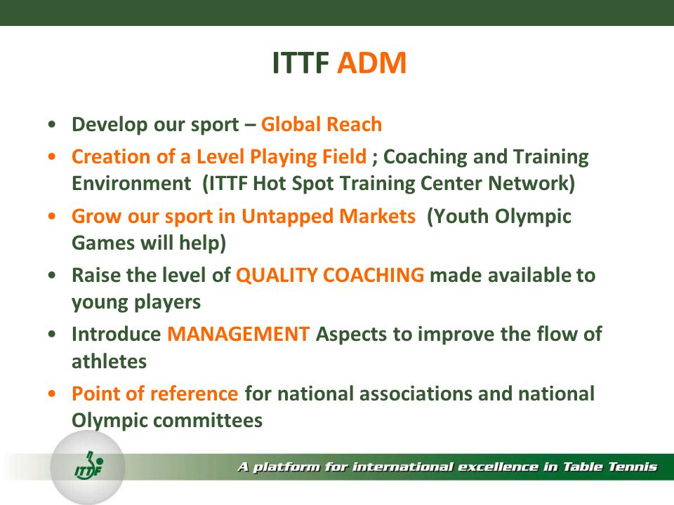 ITTF ADM Develop our sport – Global Reach Creation of a Level Playing Field ; Coaching and Training Environment (ITTF Hot Spot Training Center Network) Grow our sport in Untapped Markets (Youth Olympic Games will help) Raise the level of QUALITY COACHING made available to young players Introduce MANAGEMENT Aspects to improve the flow of athletes Point of reference for national associations and national Olympic committees
