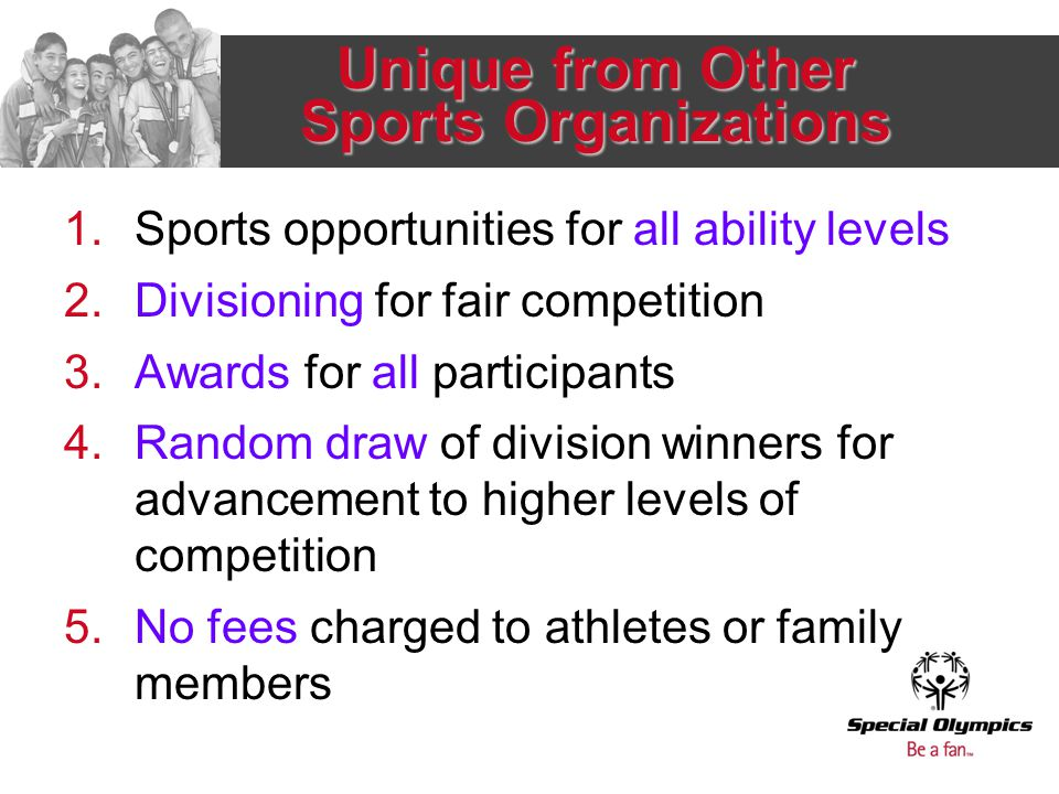 Unique from Other Sports Organizations 1.Sports opportunities for all ability levels 2.Divisioning for fair competition 3.Awards for all participants 4.Random draw of division winners for advancement to higher levels of competition 5.No fees charged to athletes or family members