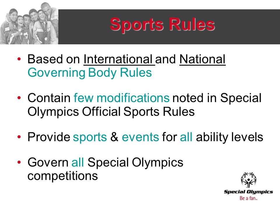 Sports Rules Based on International and National Governing Body Rules Contain few modifications noted in Special Olympics Official Sports Rules Provide sports & events for all ability levels Govern all Special Olympics competitions