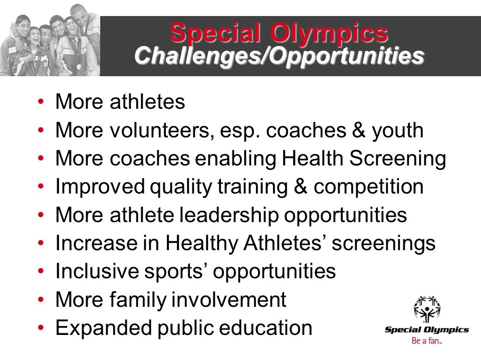 Special Olympics Challenges/Opportunities More athletes More volunteers, esp.
