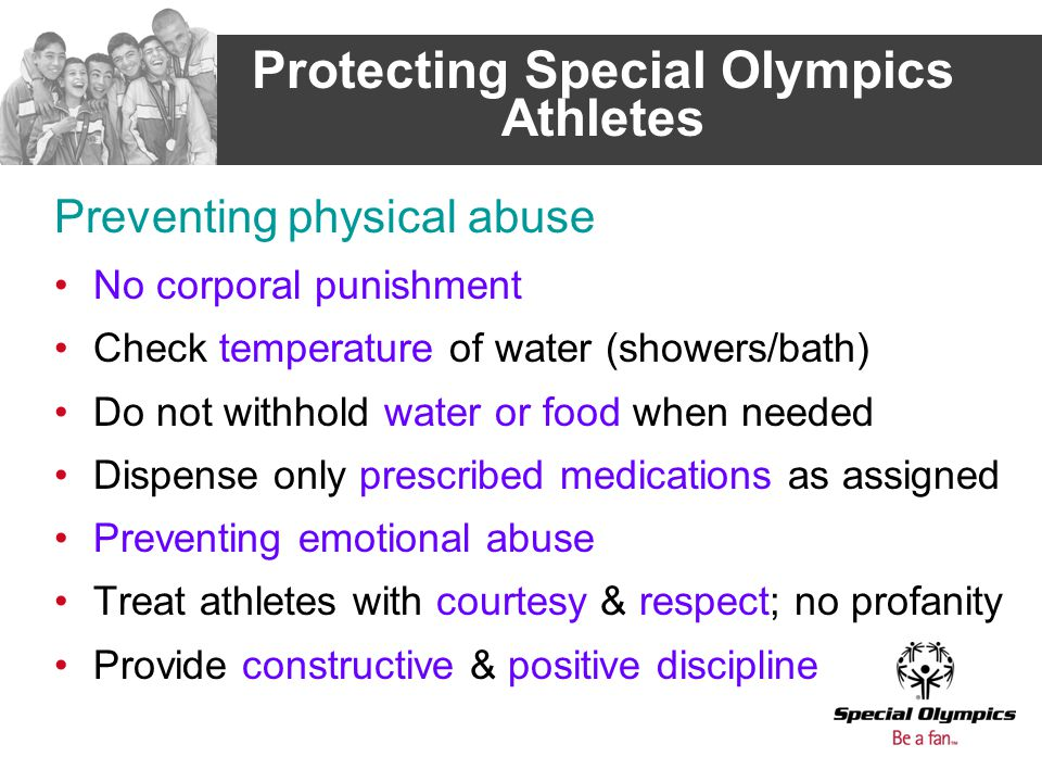 Protecting Special Olympics Athletes Preventing physical abuse No corporal punishment Check temperature of water (showers/bath) Do not withhold water or food when needed Dispense only prescribed medications as assigned Preventing emotional abuse Treat athletes with courtesy & respect; no profanity Provide constructive & positive discipline