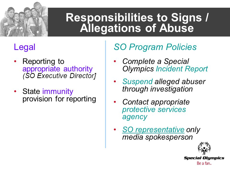 Responsibilities to Signs / Allegations of Abuse Legal Reporting to appropriate authority (SO Executive Director] State immunity provision for reporting SO Program Policies Complete a Special Olympics Incident Report Suspend alleged abuser through investigation Contact appropriate protective services agency SO representative only media spokesperson