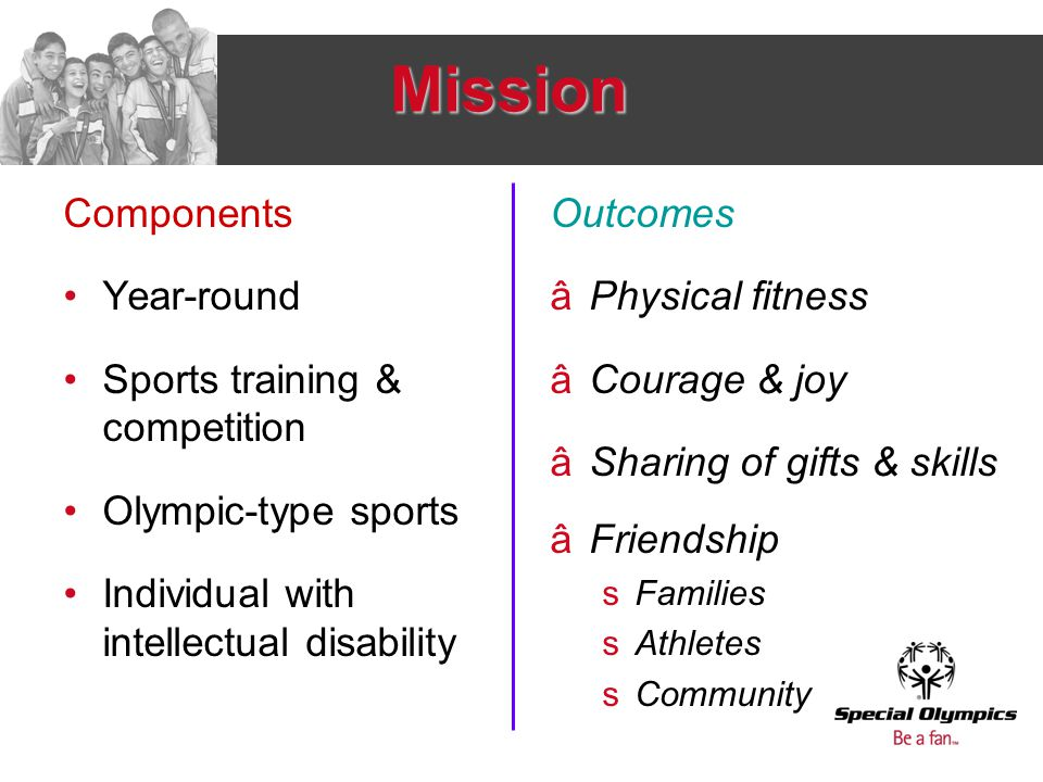 Mission Components Year-round Sports training & competition Olympic-type sports Individual with intellectual disability Outcomes âPhysical fitness âCourage & joy âSharing of gifts & skills âFriendship sFamilies sAthletes sCommunity