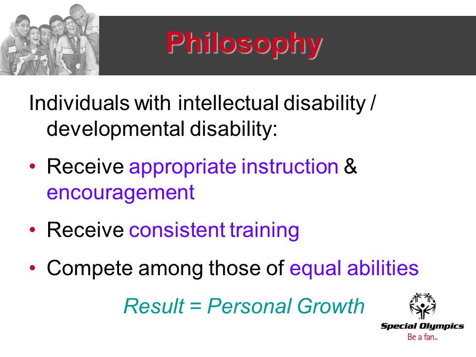 Philosophy Individuals with intellectual disability / developmental disability: Receive appropriate instruction & encouragement Receive consistent training Compete among those of equal abilities Result = Personal Growth
