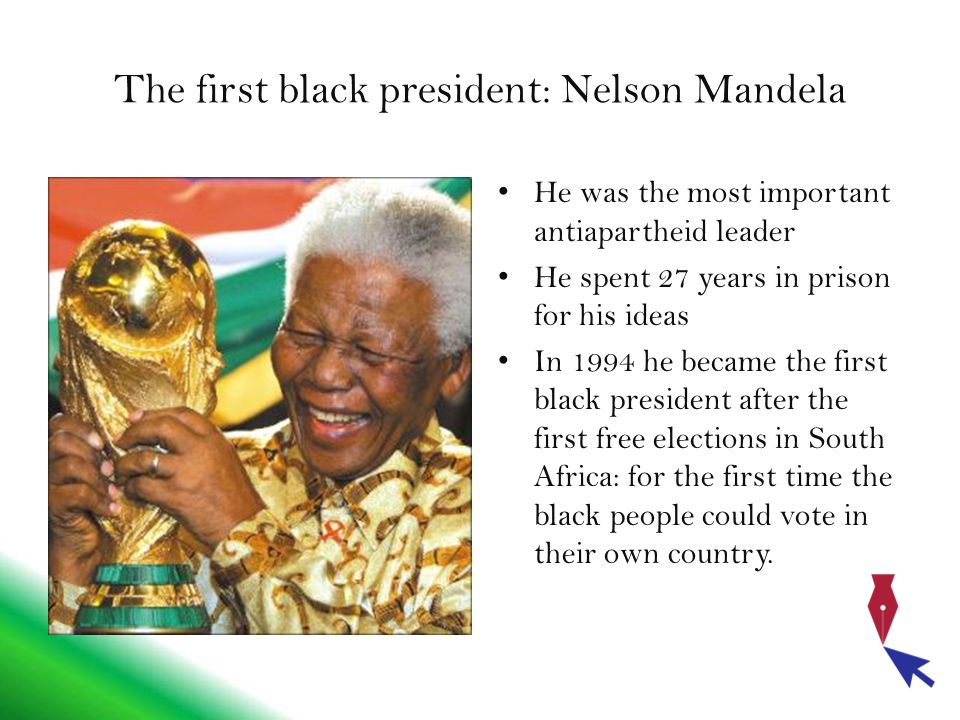 The first black president: Nelson Mandela He was the most important antiapartheid leader He spent 27 years in prison for his ideas In 1994 he became the first black president after the first free elections in South Africa: for the first time the black people could vote in their own country.
