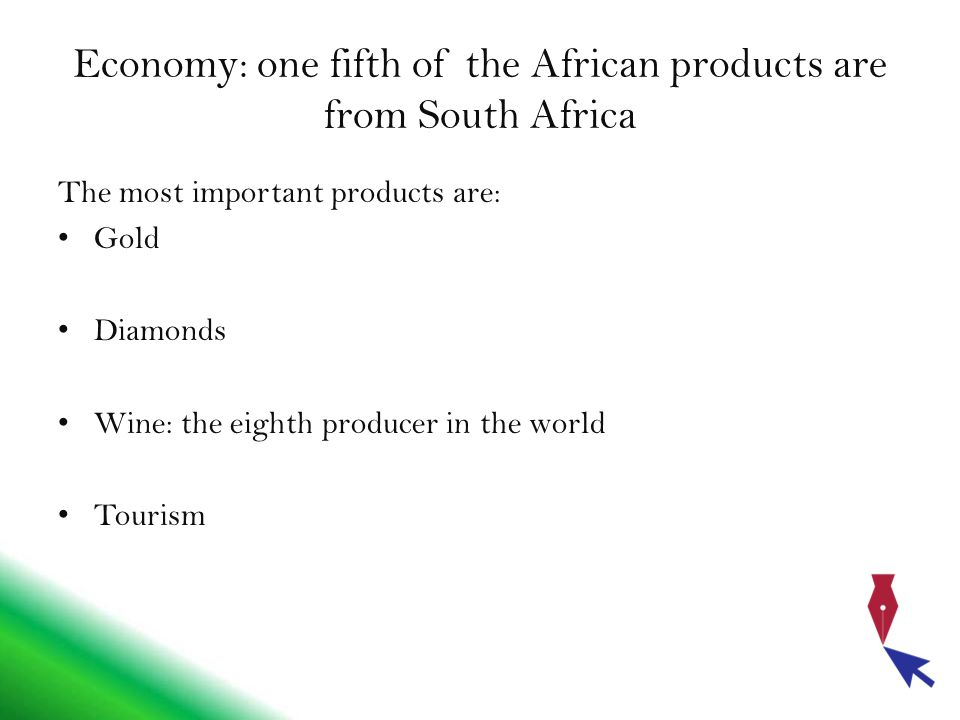 Economy: one fifth of the African products are from South Africa The most important products are: Gold Diamonds Wine: the eighth producer in the world Tourism