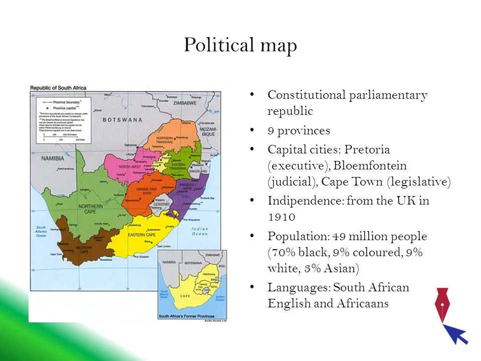 Political map Constitutional parliamentary republic 9 provinces Capital cities: Pretoria (executive), Bloemfontein (judicial), Cape Town (legislative) Indipendence: from the UK in 1910 Population: 49 million people (70% black, 9% coloured, 9% white, 3% Asian) Languages: South African English and Africaans