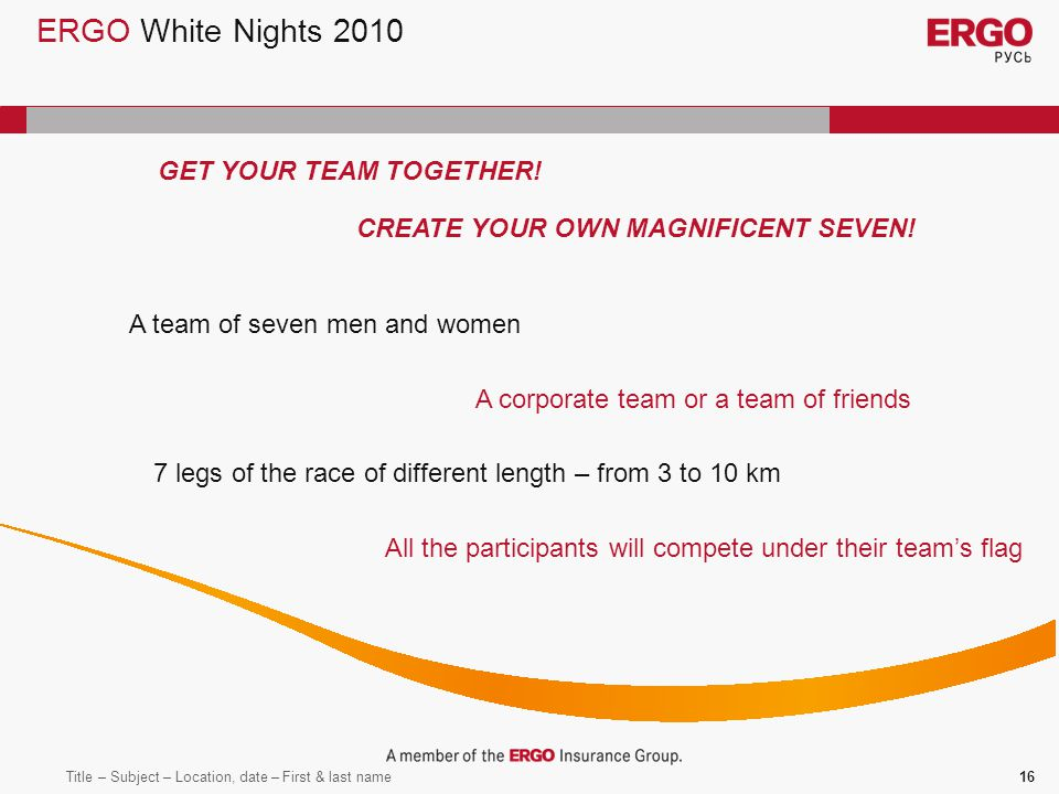 Title – Subject – Location, date – First & last name16 ERGO White Nights 2010 GET YOUR TEAM TOGETHER.