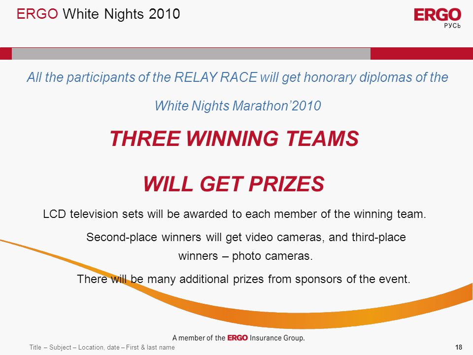 Title – Subject – Location, date – First & last name18 ERGO White Nights 2010 All the participants of the RELAY RACE will get honorary diplomas of the White Nights Marathon2010 THREE WINNING TEAMS WILL GET PRIZES LCD television sets will be awarded to each member of the winning team.