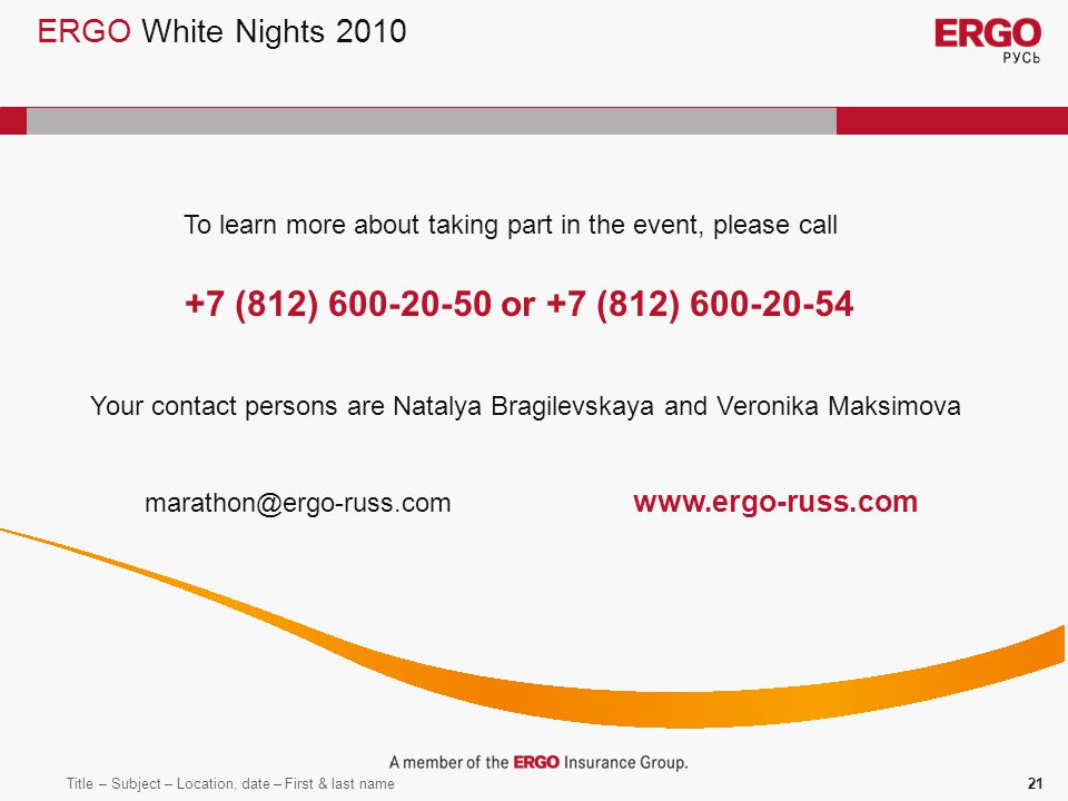 Title – Subject – Location, date – First & last name21 ERGO White Nights 2010 To learn more about taking part in the event, please call +7 (812) 600-20-50 or +7 (812) 600-20-54 marathon@ergo-russ.com www.ergo-russ.com Your contact persons are Natalya Bragilevskaya and Veronika Maksimova
