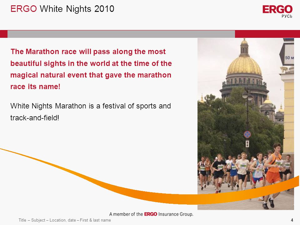 Title – Subject – Location, date – First & last name4 ERGO White Nights 2010 The Marathon race will pass along the most beautiful sights in the world at the time of the magical natural event that gave the marathon race its name.