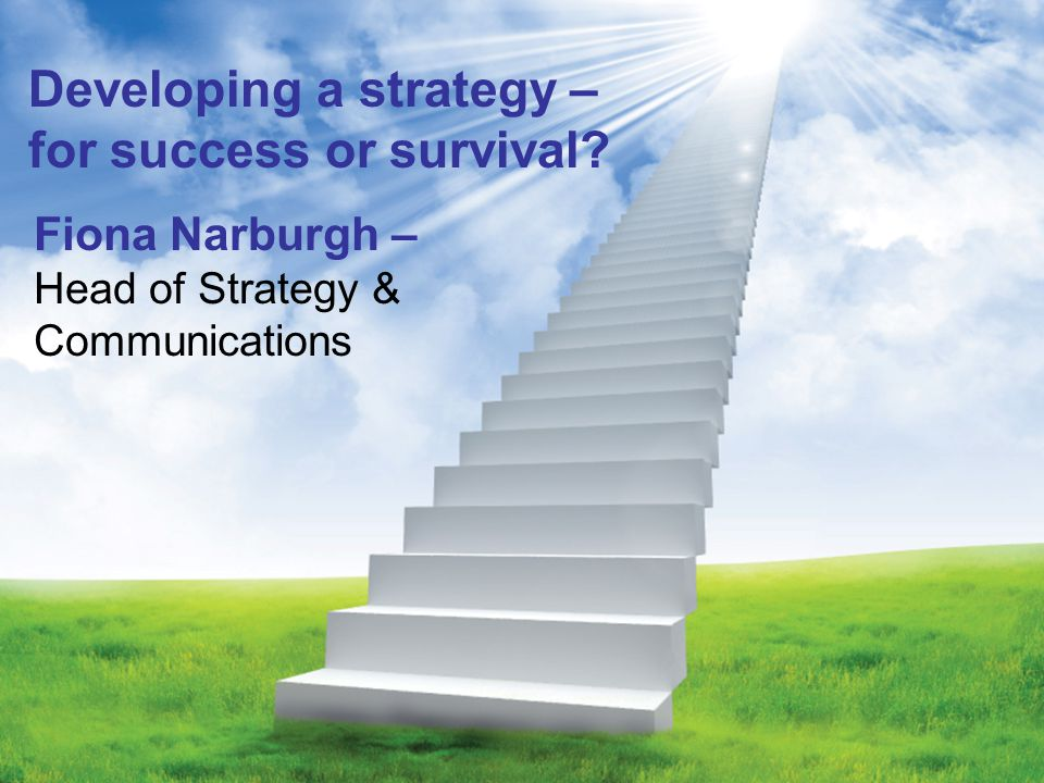 Developing a strategy – for success or survival Fiona Narburgh – Head of Strategy & Communications