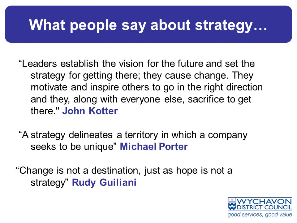 What people say about strategy… Leaders establish the vision for the future and set the strategy for getting there; they cause change.