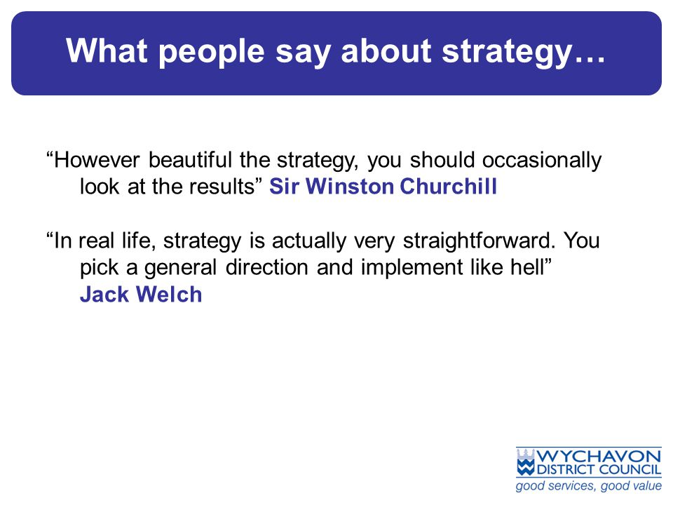 What people say about strategy… However beautiful the strategy, you should occasionally look at the results Sir Winston Churchill In real life, strategy is actually very straightforward.
