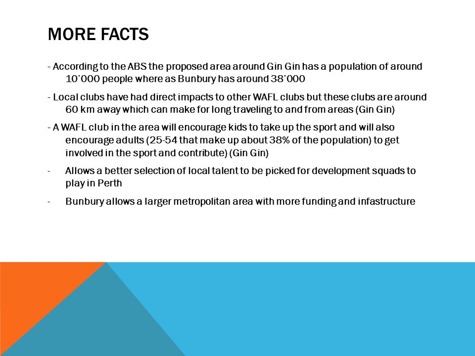 MORE FACTS - According to the ABS the proposed area around Gin Gin has a population of around 10000 people where as Bunbury has around 38000 - Local clubs have had direct impacts to other WAFL clubs but these clubs are around 60 km away which can make for long traveling to and from areas (Gin Gin) - A WAFL club in the area will encourage kids to take up the sport and will also encourage adults (25-54 that make up about 38% of the population) to get involved in the sport and contribute) (Gin Gin) -Allows a better selection of local talent to be picked for development squads to play in Perth -Bunbury allows a larger metropolitan area with more funding and infastructure