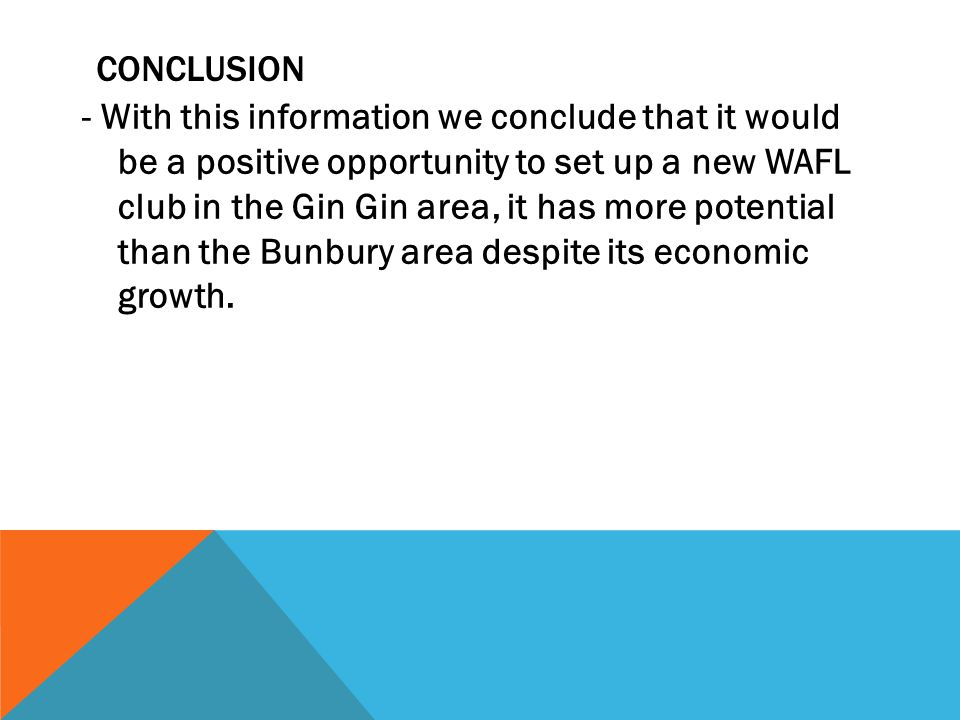 CONCLUSION - With this information we conclude that it would be a positive opportunity to set up a new WAFL club in the Gin Gin area, it has more potential than the Bunbury area despite its economic growth.