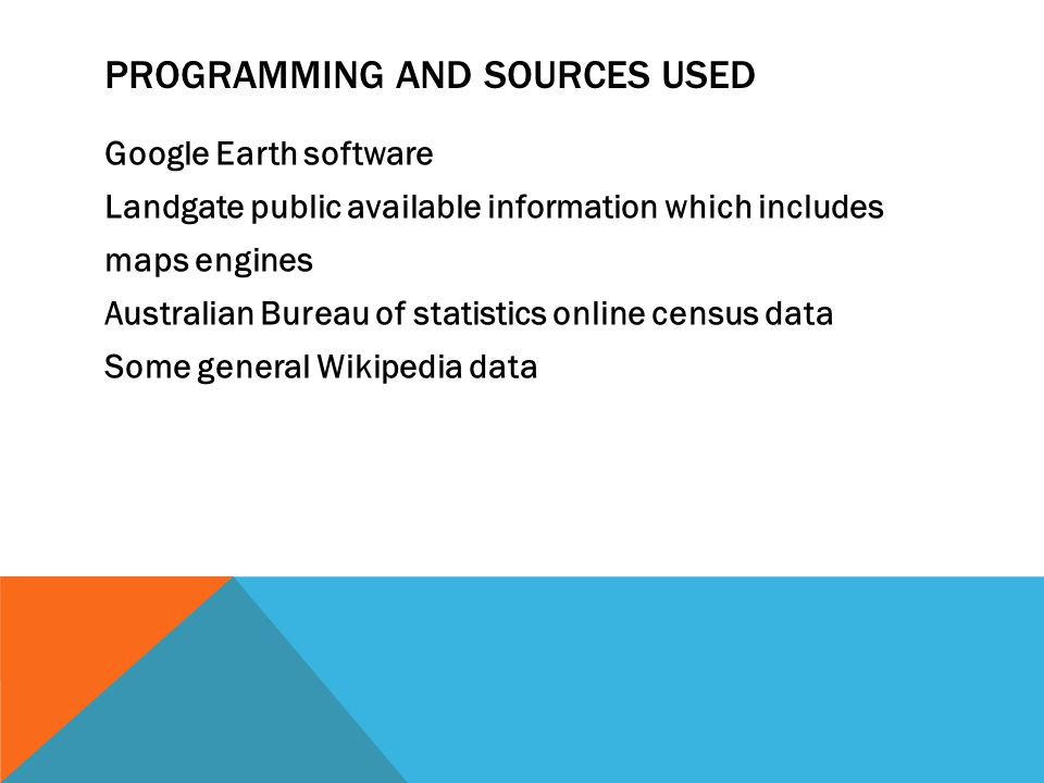 PROGRAMMING AND SOURCES USED Google Earth software Landgate public available information which includes maps engines Australian Bureau of statistics online census data Some general Wikipedia data
