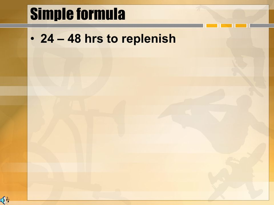 Simple formula 24 – 48 hrs to replenish