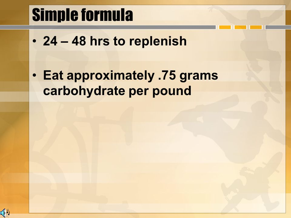 Simple formula 24 – 48 hrs to replenish Eat approximately.75 grams carbohydrate per pound