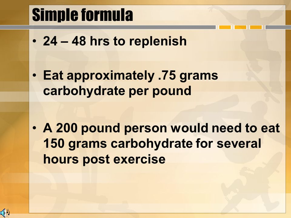 Simple formula 24 – 48 hrs to replenish Eat approximately.75 grams carbohydrate per pound A 200 pound person would need to eat 150 grams carbohydrate for several hours post exercise