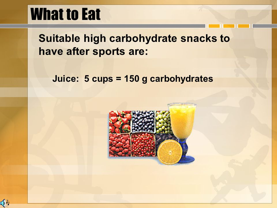What to Eat Suitable high carbohydrate snacks to have after sports are: Juice: 5 cups = 150 g carbohydrates