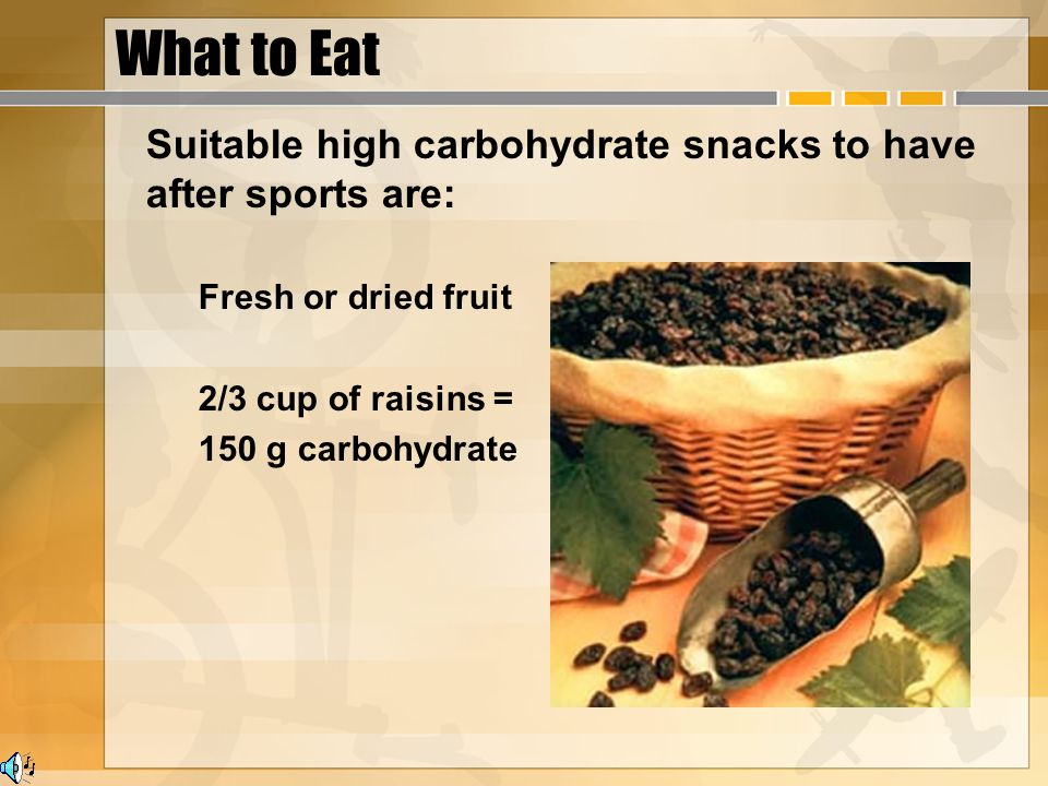 What to Eat Suitable high carbohydrate snacks to have after sports are: Fresh or dried fruit 2/3 cup of raisins = 150 g carbohydrate