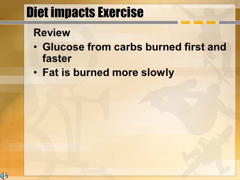 Diet impacts Exercise Review Glucose from carbs burned first and faster Fat is burned more slowly