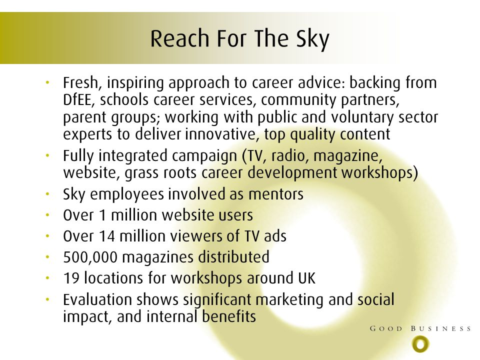 Reach For The Sky Fresh, inspiring approach to career advice: backing from DfEE, schools career services, community partners, parent groups; working with public and voluntary sector experts to deliver innovative, top quality content Fully integrated campaign (TV, radio, magazine, website, grass roots career development workshops) Sky employees involved as mentors Over 1 million website users Over 14 million viewers of TV ads 500,000 magazines distributed 19 locations for workshops around UK Evaluation shows significant marketing and social impact, and internal benefits
