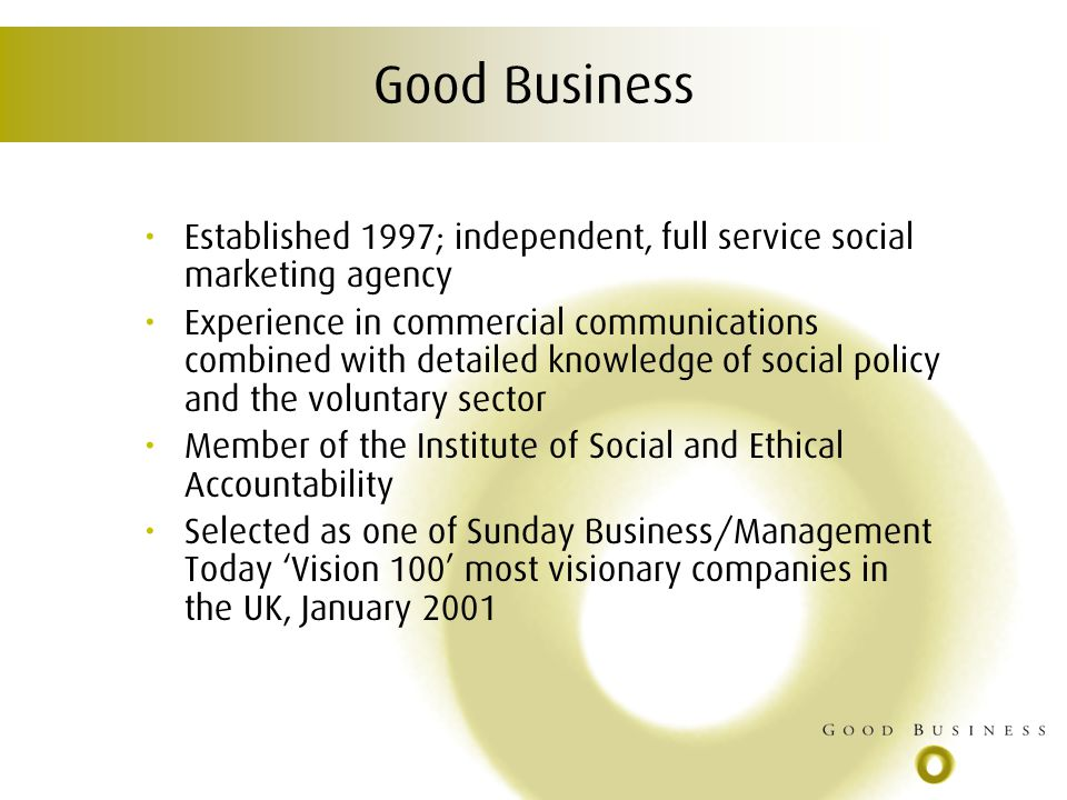 Good Business Established 1997; independent, full service social marketing agency Experience in commercial communications combined with detailed knowledge of social policy and the voluntary sector Member of the Institute of Social and Ethical Accountability Selected as one of Sunday Business/Management Today Vision 100 most visionary companies in the UK, January 2001