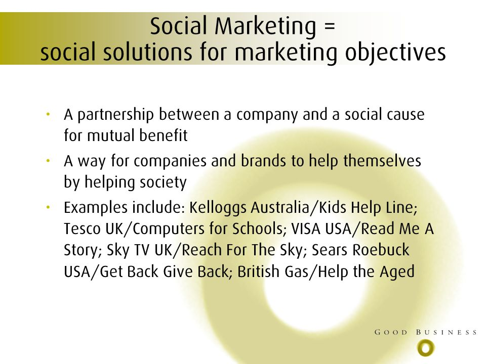 Social Marketing = social solutions for marketing objectives A partnership between a company and a social cause for mutual benefit A way for companies and brands to help themselves by helping society Examples include: Kelloggs Australia/Kids Help Line; Tesco UK/Computers for Schools; VISA USA/Read Me A Story; Sky TV UK/Reach For The Sky; Sears Roebuck USA/Get Back Give Back; British Gas/Help the Aged