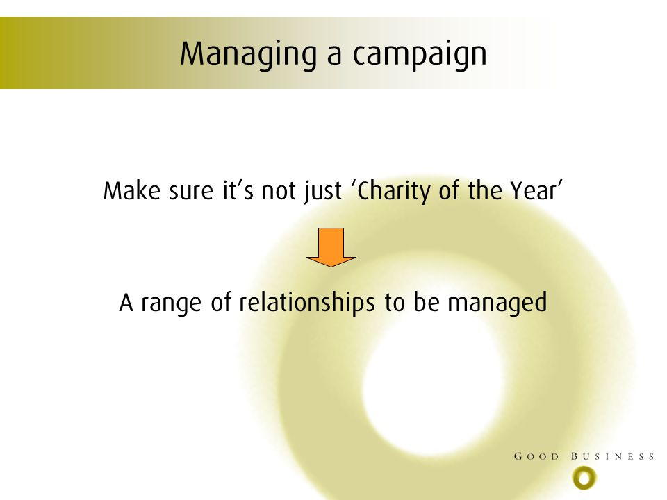 Managing a campaign Make sure its not just Charity of the Year A range of relationships to be managed