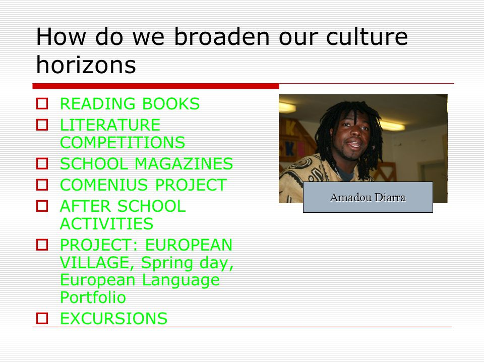 How do we broaden our culture horizons READING BOOKS LITERATURE COMPETITIONS SCHOOL MAGAZINES COMENIUS PROJECT AFTER SCHOOL ACTIVITIES PROJECT: EUROPEAN VILLAGE, Spring day, European Language Portfolio EXCURSIONS Amadou Diarra
