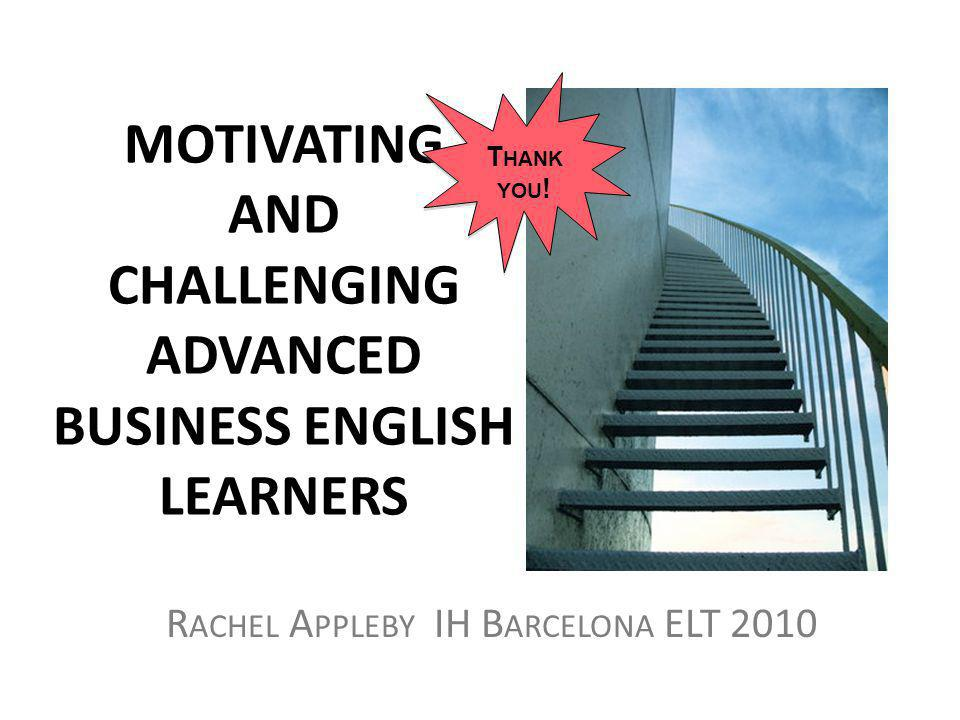 MOTIVATING AND CHALLENGING ADVANCED BUSINESS ENGLISH LEARNERS R ACHEL A PPLEBY IH B ARCELONA ELT 2010 T HANK YOU !