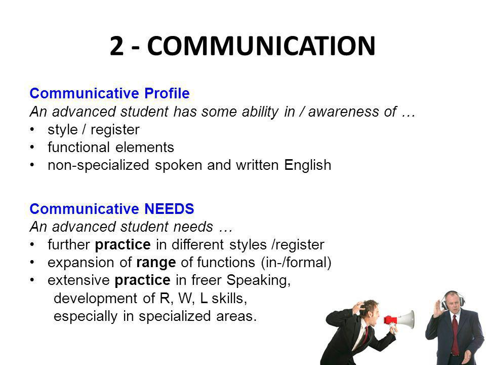 2 - COMMUNICATION Communicative Profile An advanced student has some ability in / awareness of … style / register functional elements non-specialized spoken and written English Communicative NEEDS An advanced student needs … further practice in different styles /register expansion of range of functions (in-/formal) extensive practice in freer Speaking, development of R, W, L skills, especially in specialized areas.