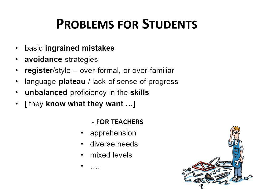 basic ingrained mistakes avoidance strategies register/style – over-formal, or over-familiar language plateau / lack of sense of progress unbalanced proficiency in the skills [ they know what they want …] P ROBLEMS FOR S TUDENTS - FOR TEACHERS apprehension diverse needs mixed levels ….